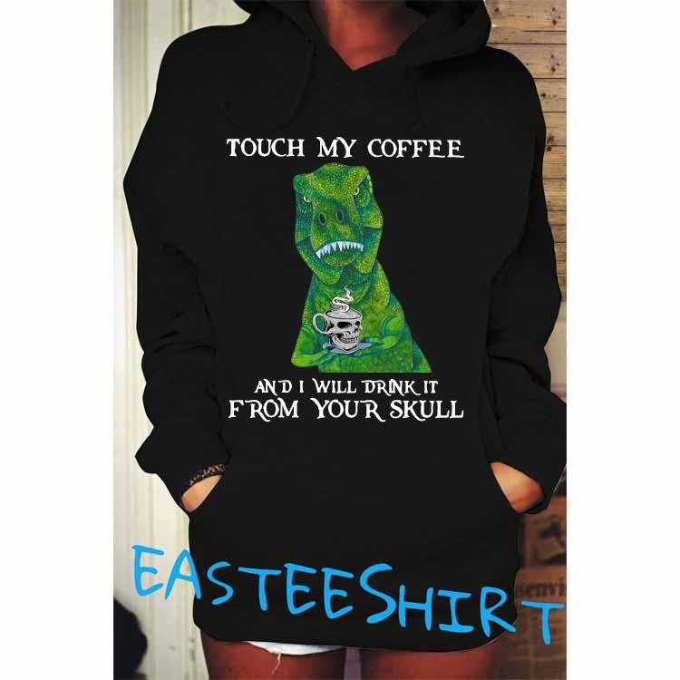 Dinosaur Touch My Coffee And I Will Drink It From Your Skull Shirt Hoodie
