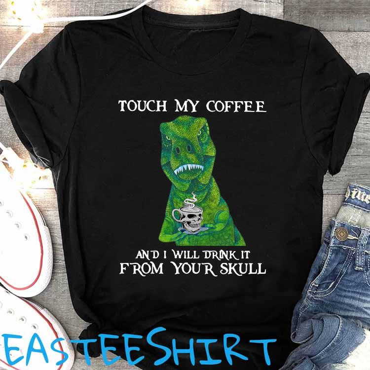 Dinosaur Touch My Coffee And I Will Drink It From Your Skull Shirt Women's Shirt