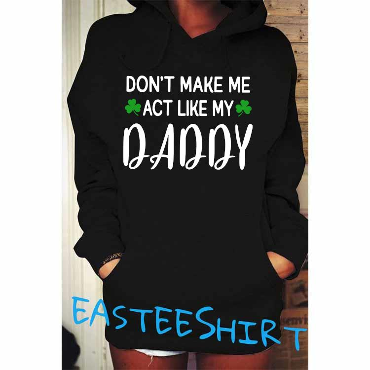 Don't Make Me Act Like My Daddy Shirt Hoodie