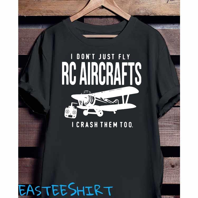 I Don't Just Fly RC Aircrafts I Crash Them Too Shirt