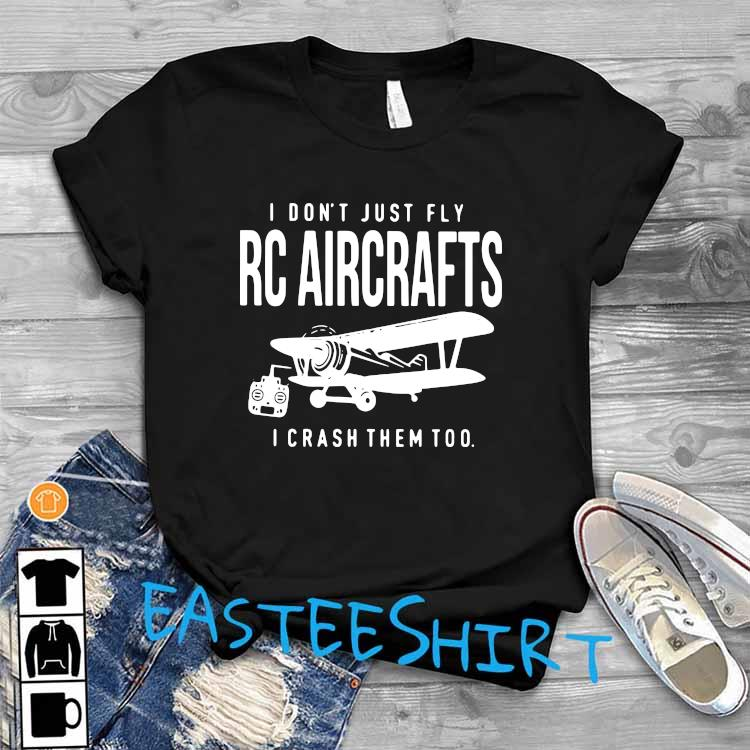I Don't Just Fly RC Aircrafts I Crash Them Too Shirt T-Shirt