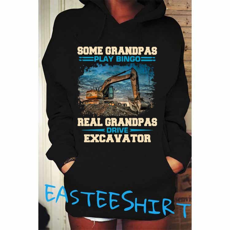 Some Grandpas Play Bingo Real Grandpas Drive Excavator Shirt Hoodie