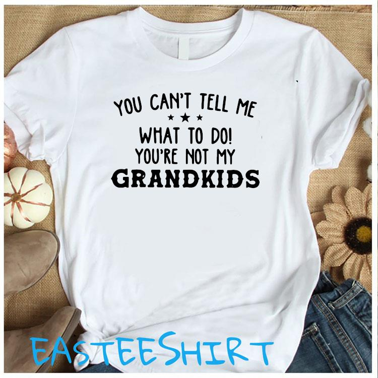 You Can't Tell Me What To Do You're Not My Grandkids Shirt Women's Shirt