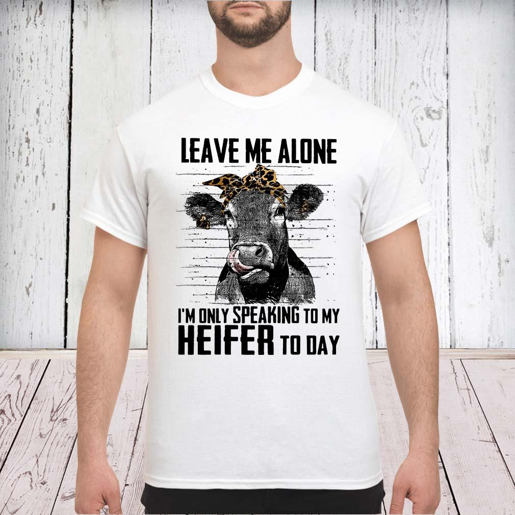 Cow leave me alone I'm only speaking to my heifer to day shirt
