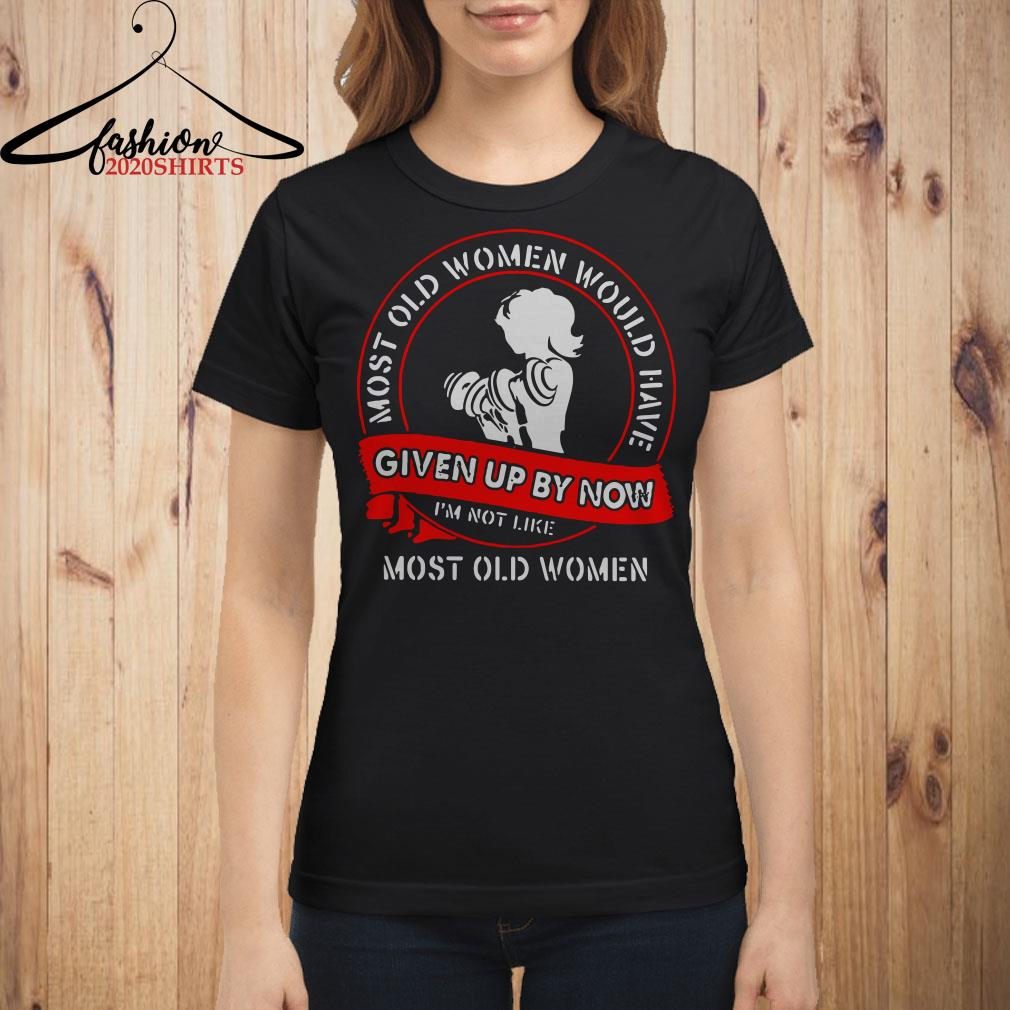 Gym most old women would have given up by now I'm not like most old women Ladies shirt