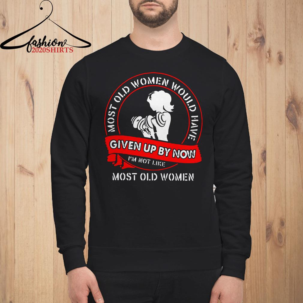 Gym most old women would have given up by now I'm not like most old women Sweatshirt