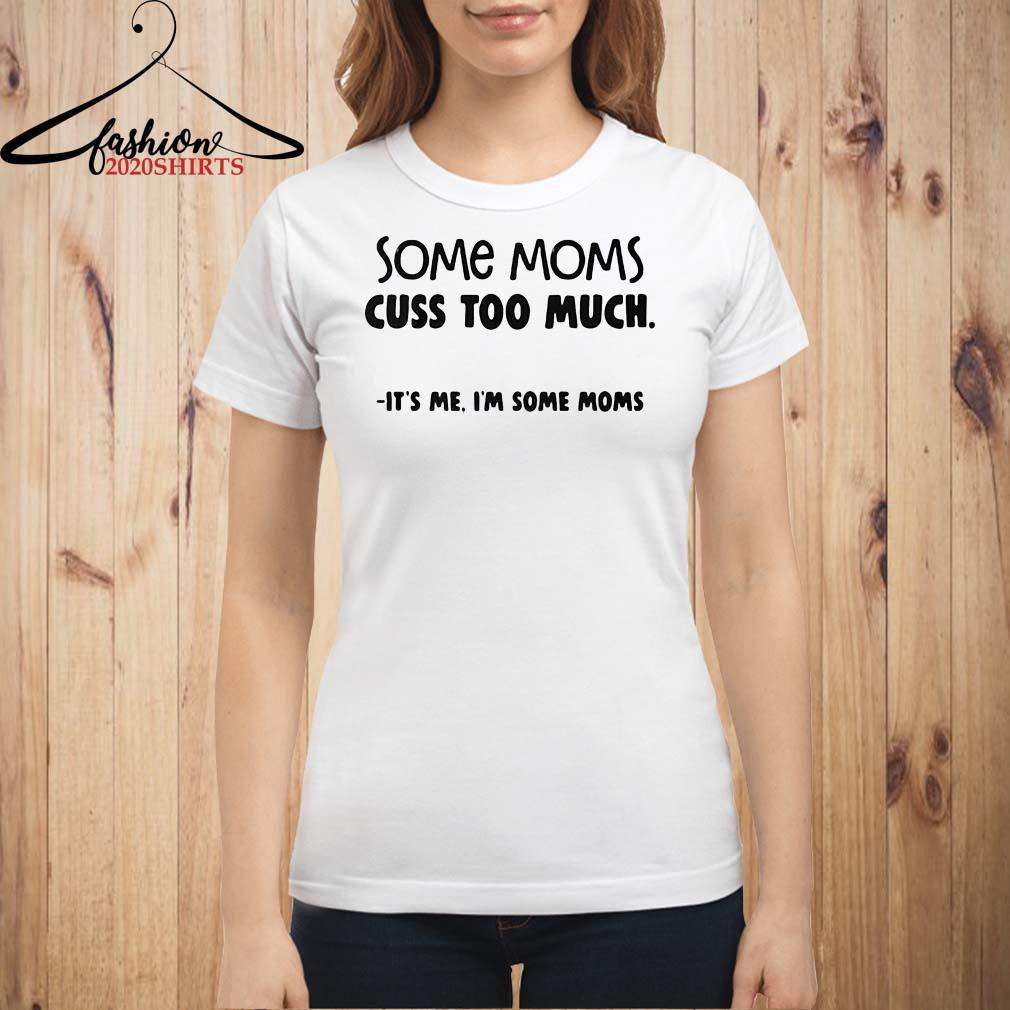 Some moms cuss too much It's me I'm some moms Ladies shirt
