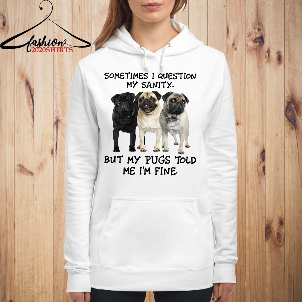 Sometimes I question my sanity but my Pugs told me I'm fine Hoodie
