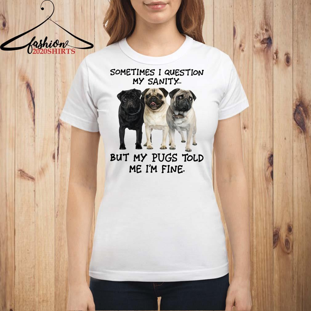 Sometimes I question my sanity but my Pugs told me I'm fine Ladies shirt