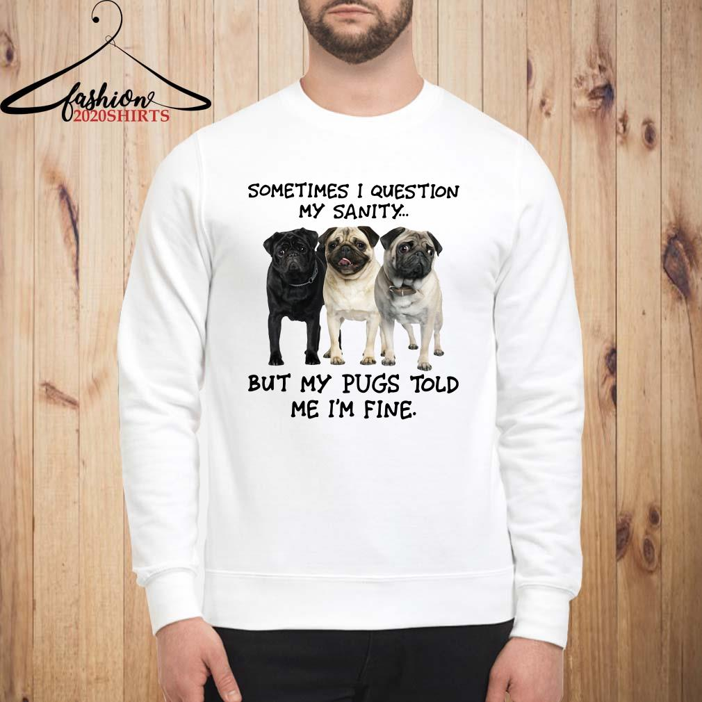 Sometimes I question my sanity but my Pugs told me I'm fine Sweatshirt