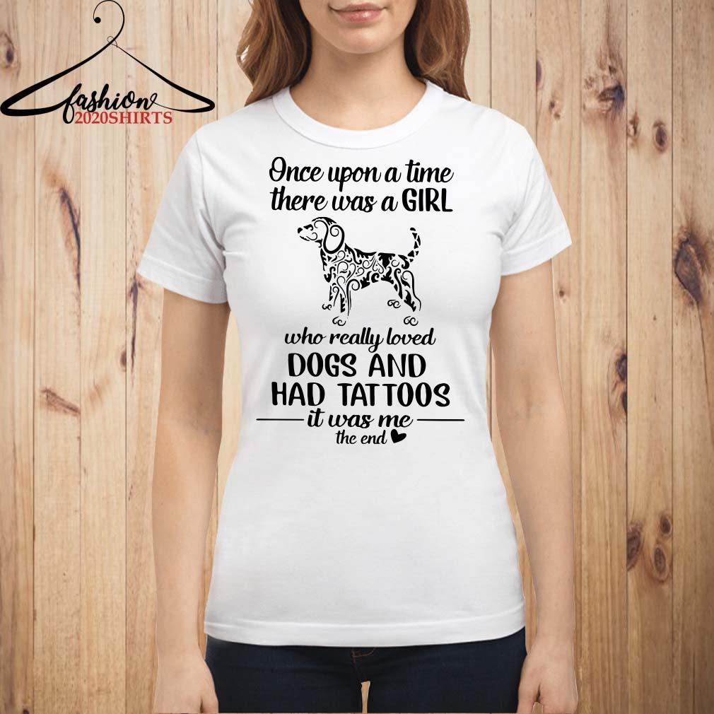 Once upon a time there was a girl who really loved dogs and had tattoos it was me ladies shirt