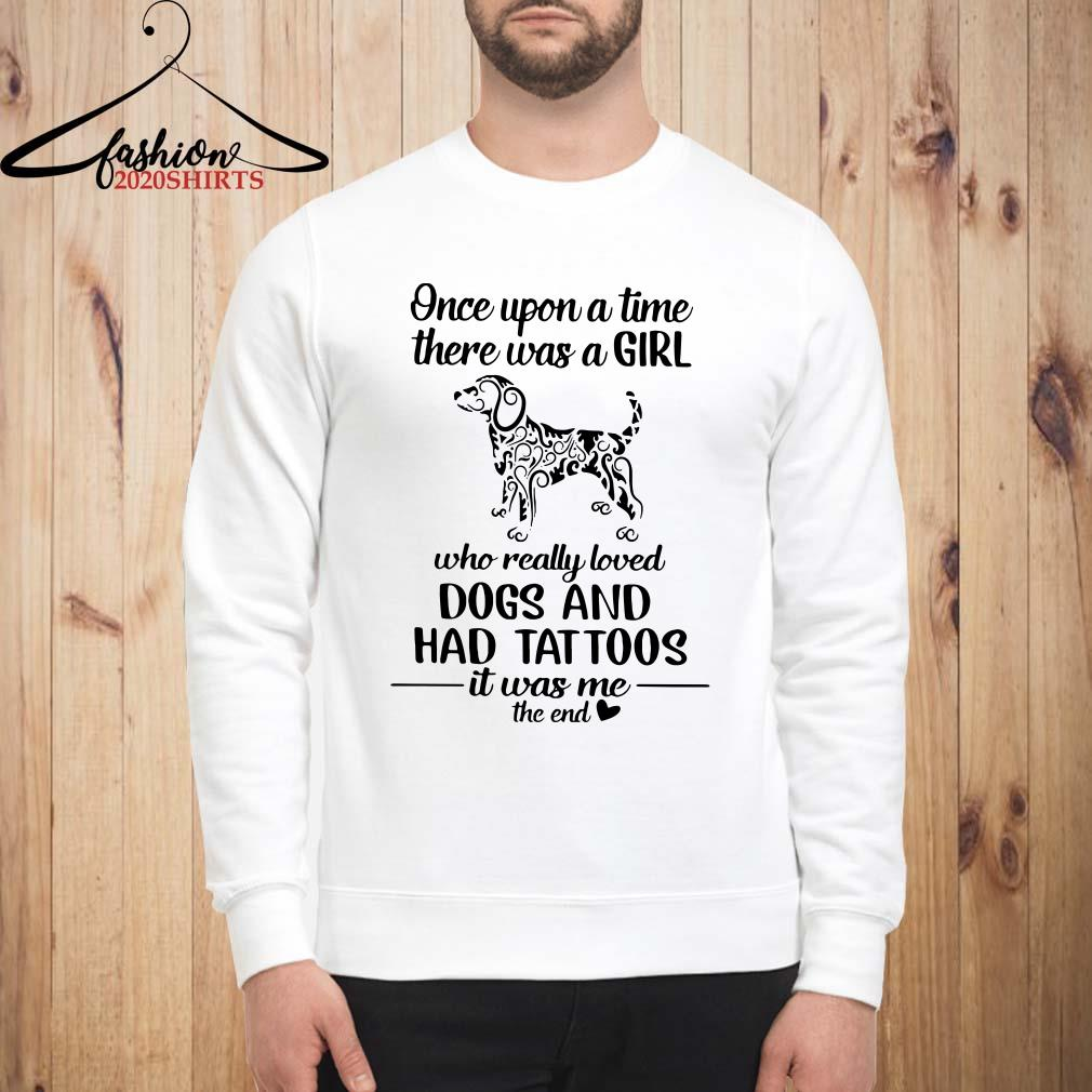 Once upon a time there was a girl who really loved dogs and had tattoos it was me Sweatshirt