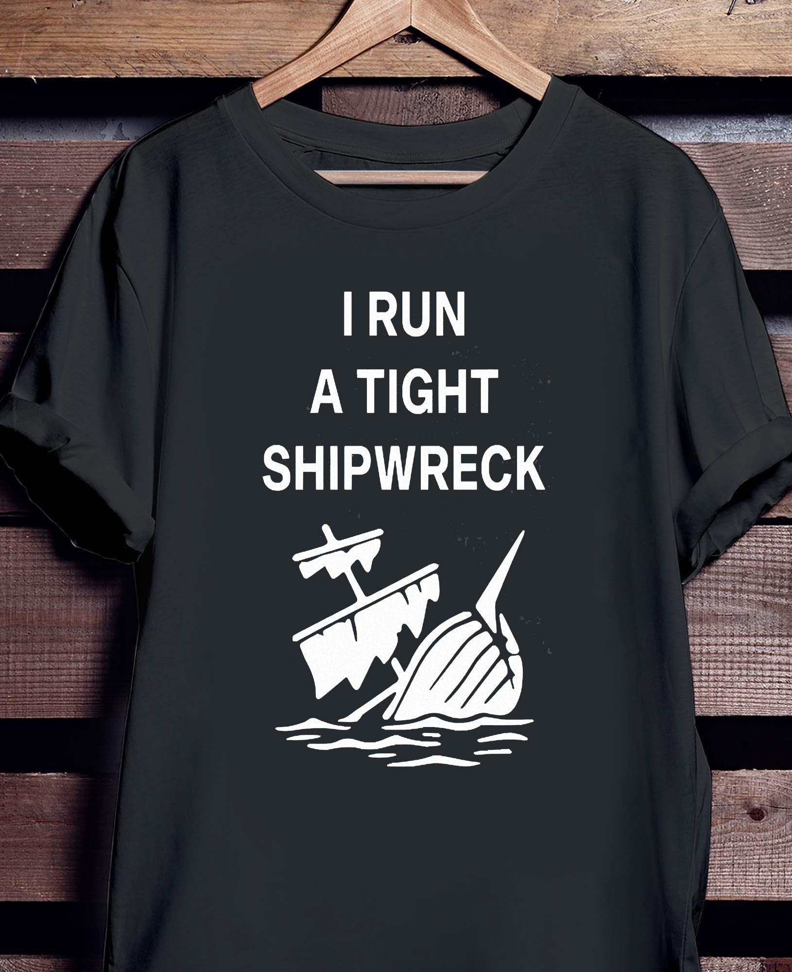 I Run A Tight Shipwreck Shirt