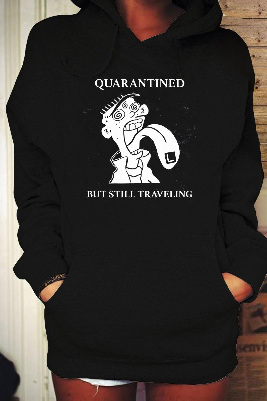 Quarantined But Still Traveling Shirt Hoodie