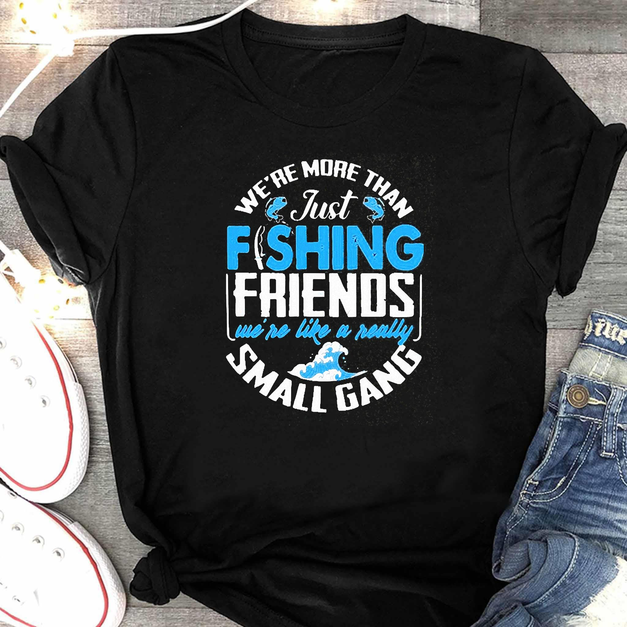 We're More Than Just Fishing Friends We're Like A Really Small Gang Shirt Women's Shirt
