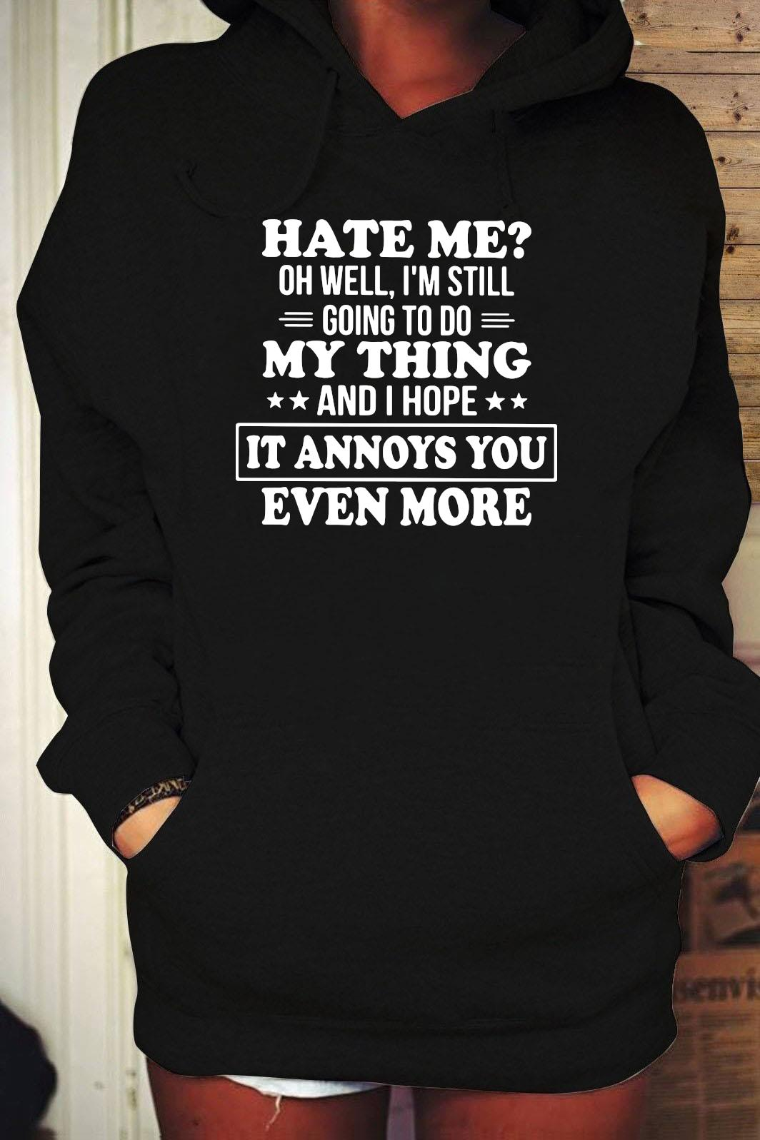 Hate Me Oh Well I'm Still Going To Do My Thing And I Hope It Annoys You Even More Shirt Hoodie