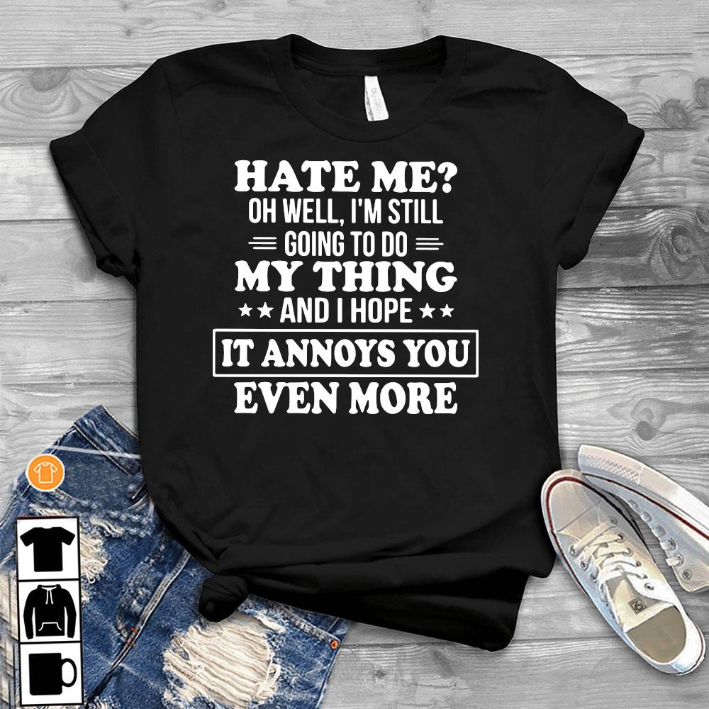 Hate Me Oh Well I'm Still Going To Do My Thing And I Hope It Annoys You Even More Shirt T-Shirt