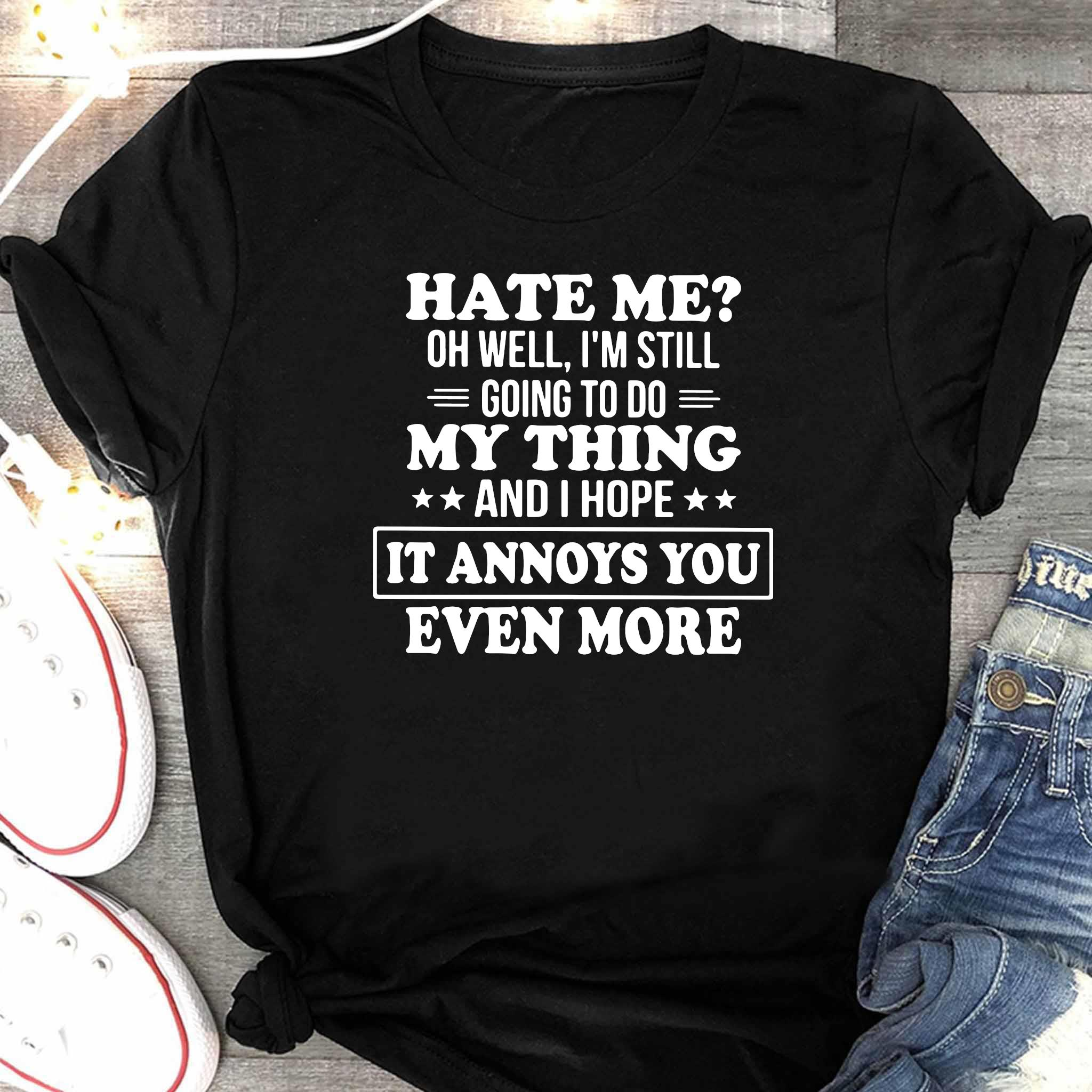 Hate Me Oh Well I'm Still Going To Do My Thing And I Hope It Annoys You Even More Shirt Women's Shirt