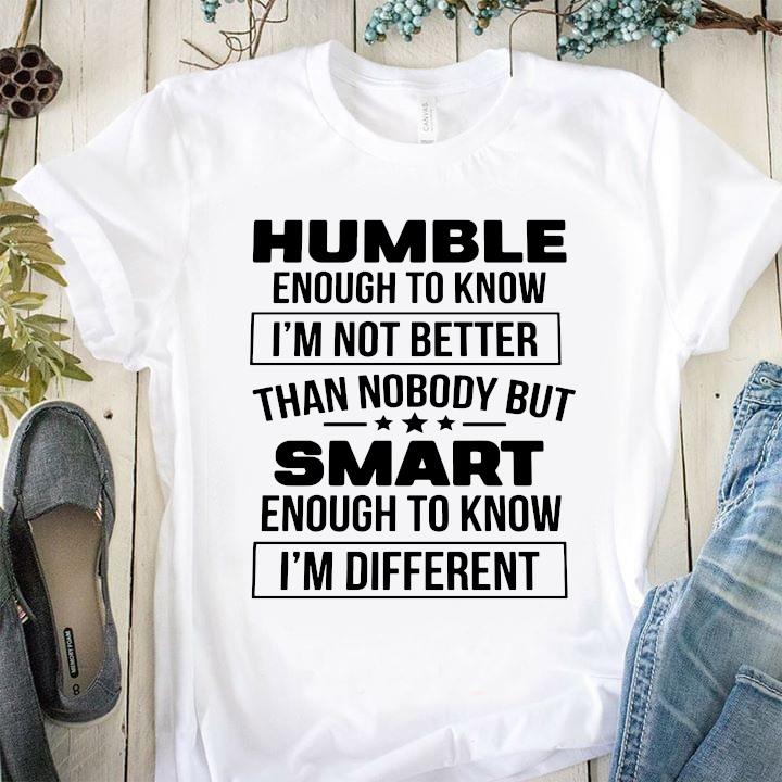 Humble Enough To Know I'm Not Better Than Nobody But Smart Enough To Know I'm Different Shirt
