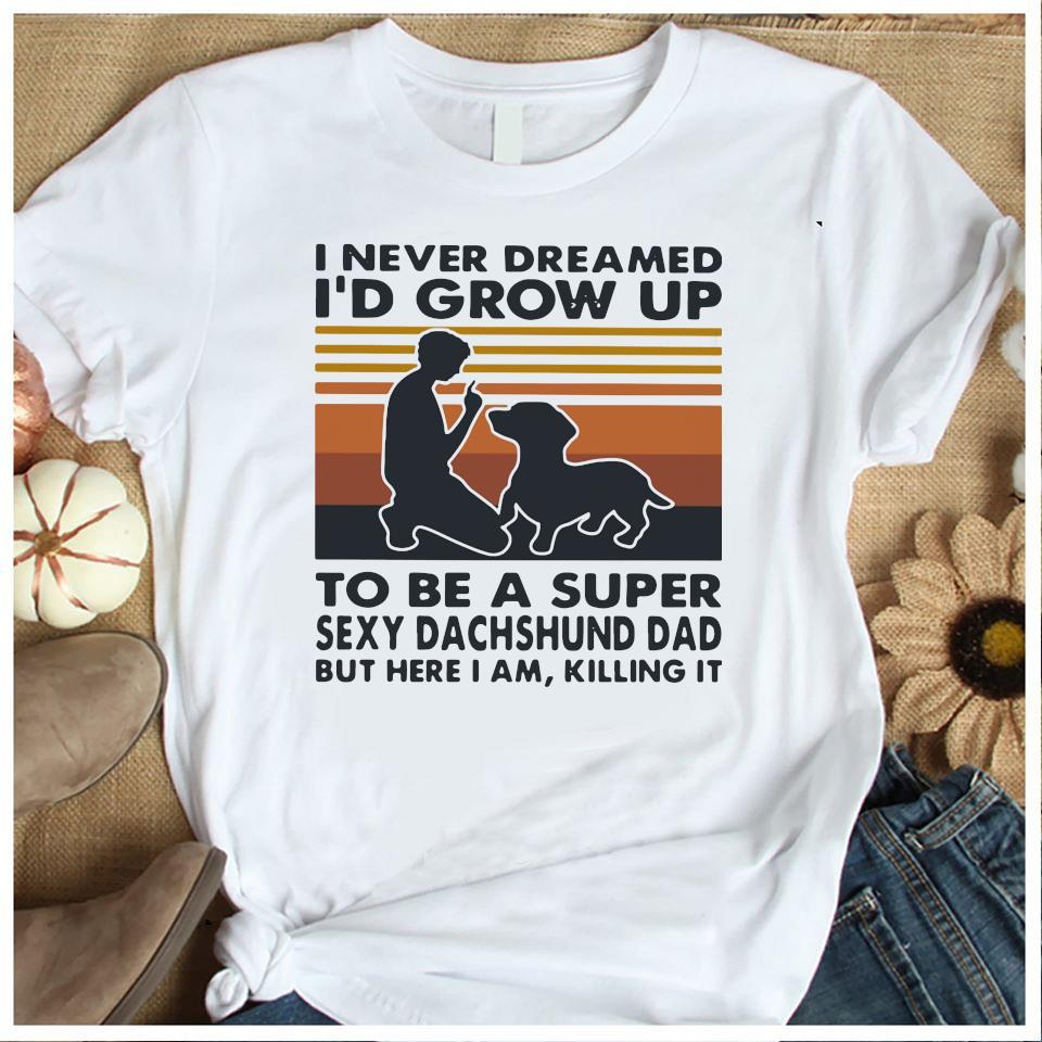 I Never Dreamed I'd Grow Up To Be A Super Sexy Dachshund Dad But Here I Am Killing It Vintage Shirt Women's Shirt