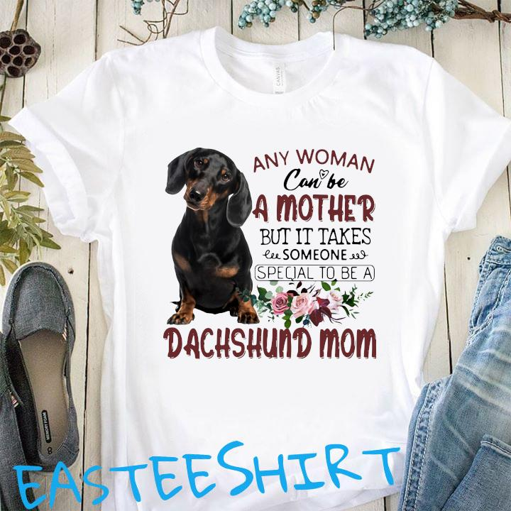 Any Woman Can Be A Mother But It Takes Someone Special To Be A Dachshund Mom Shirt