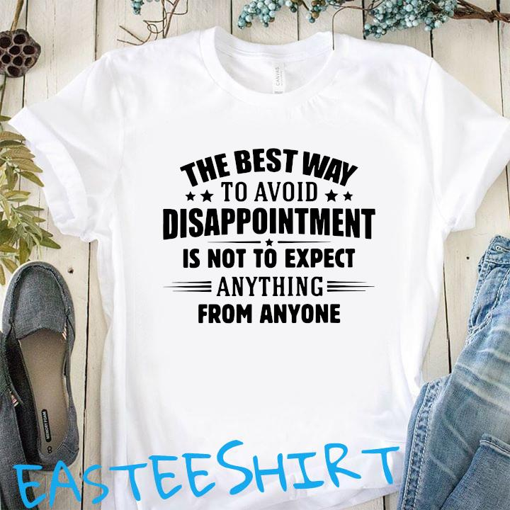 The Best Way To Avoid Disappointment Is To Not Expect Anything From Anyone Shirt