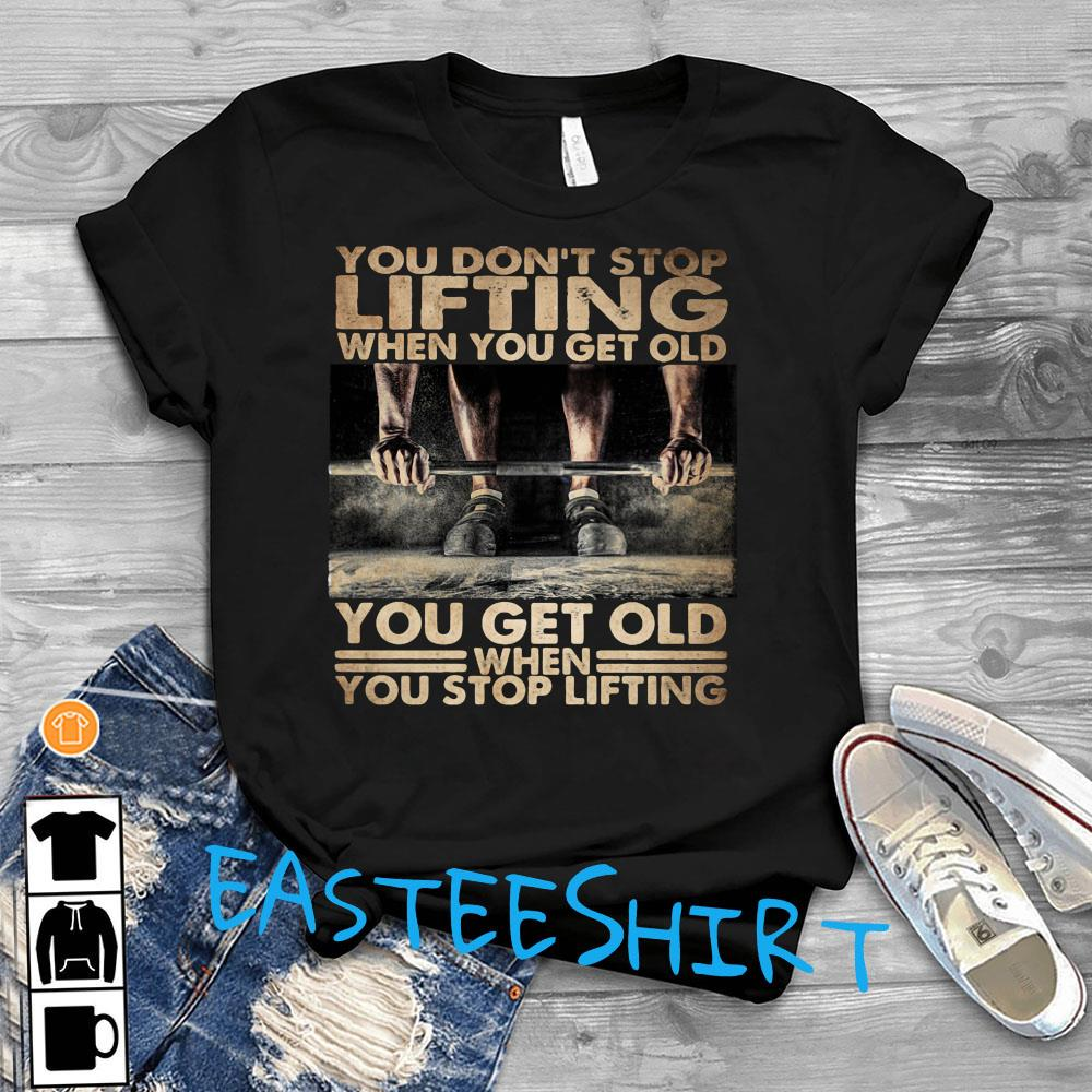 You Don't Stop Lifting When You Get Old You Get Old When You Stop Lifting Shirt T-Shirt