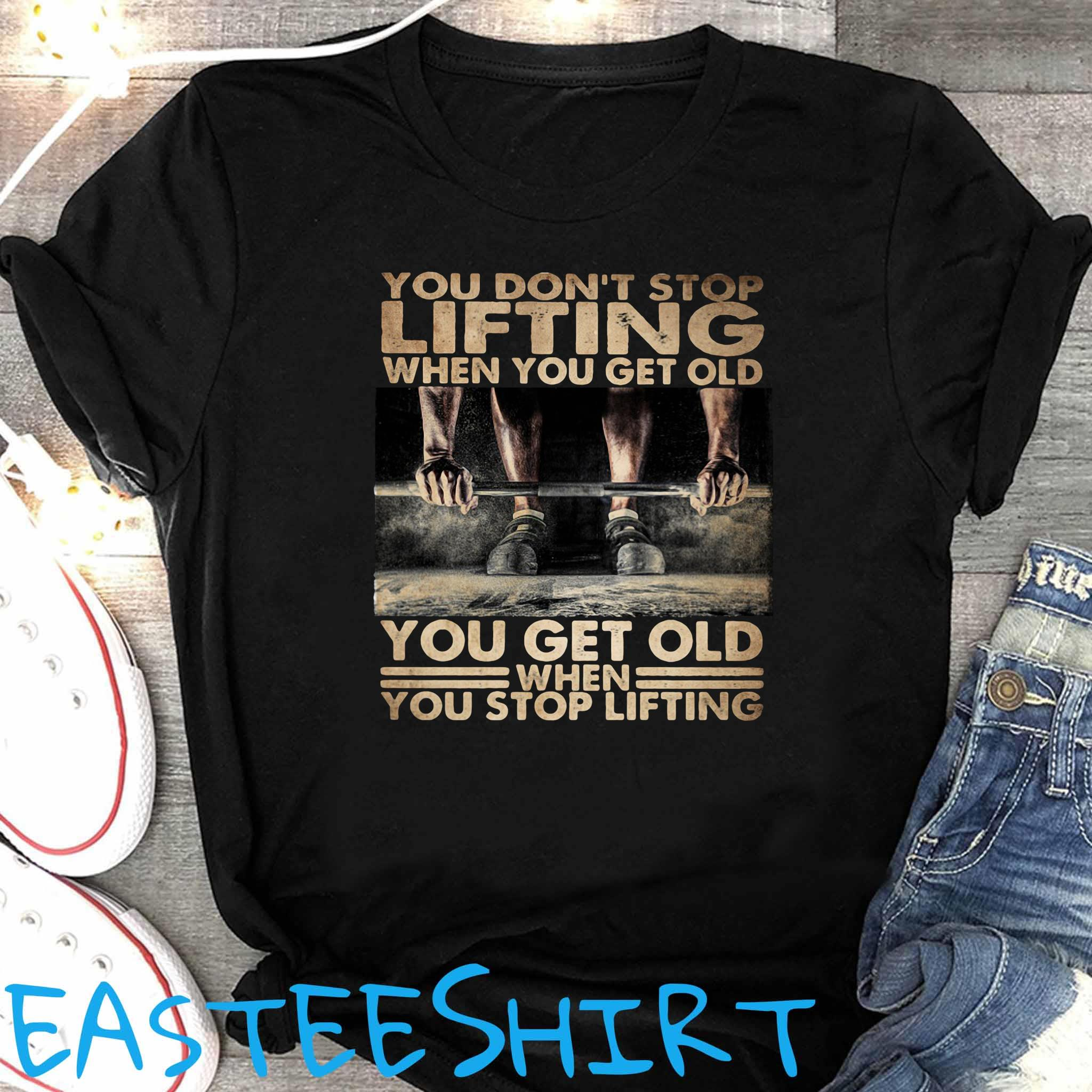 You Don't Stop Lifting When You Get Old You Get Old When You Stop Lifting Shirt Women's Shirt