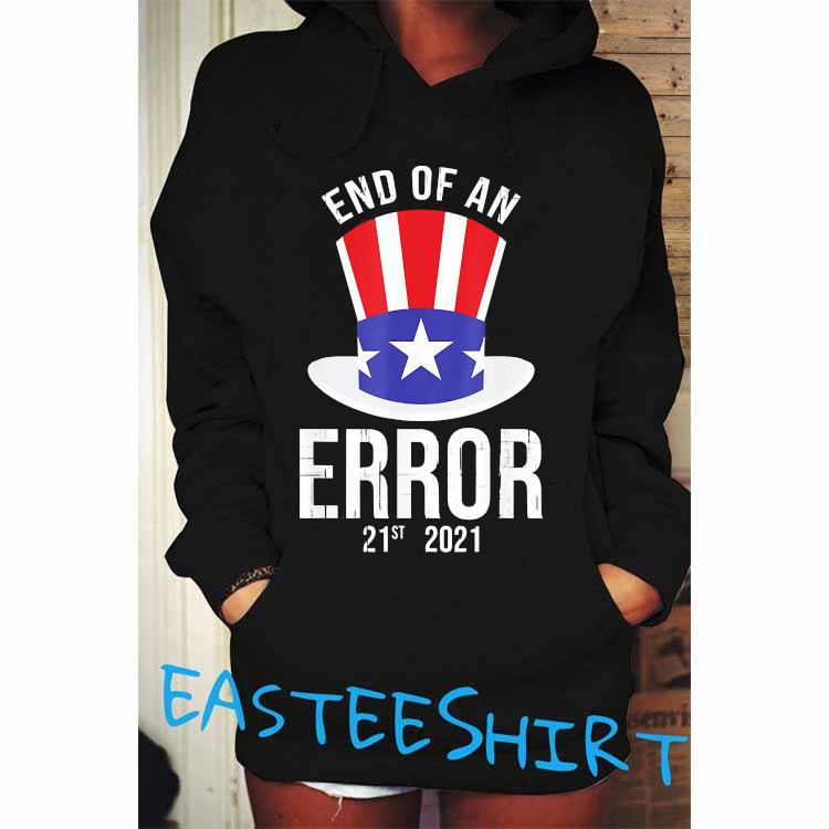 01-20-21 The End Of An Error Gift I Fun Political Anti Shirt Hoodie